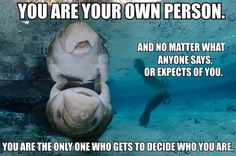 """[IMAGE DESCRIPTION: A manatee in the ocean is floating upside down, touching fins with their reflection. Another manatee can be seen in the background. TEXT: """"You are your own person. And no matter what anyone says, or expects of you, you are the only person who gets to decide who you are.""""]    (Image credit to Oceangrant.)    I think a lot of people let other people's expectations of them shape who they are. Or maybe if they get called names enough, they will start to believe it"""