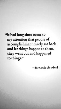 TOP MOTIVATIONAL quotes and sayings by famous authors like Leonardo da Vinci : It had long since come to my attention that people of accomplishment rarely sat back and let things happen to them. They went out and happened to things. Words Quotes, Me Quotes, Motivational Quotes, Inspirational Quotes, Sayings, Daily Quotes, Positive Quotes, Motivational Leadership, Writing Quotes