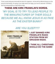 """I got some NEWS for all you Kirk Franklin Fans. I just declared war on Kirk Franklin. He just came out with a new Album """"Losing My Religion"""".  I read the article published on iTunes, and I reject Kirk Franklin. I have BANNED Kirk Franklin from my SiriusXM Radio. He said Jesus is as fake as the Easter bunny. LIKE and SHARE IF YOU AGREE>  https://itunes.apple.com/us/album/losing-my-religion/id1047205866?app=itunes"""