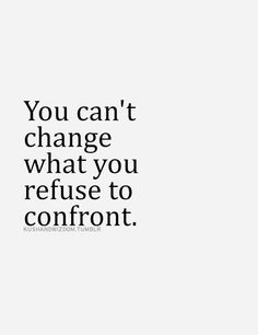 """You can;t change what you refuse to confront."""