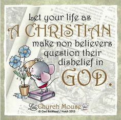 ✥✥✥ Let your life as A Christian make non believers question their disbelief in God. Amen...Little Church Mouse 8 Dec. 2015 ✥✥✥