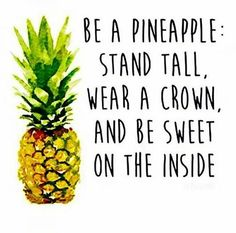 Be a pineapple: Stand tall, wear a crown, and be sweet on the inside. #quotes