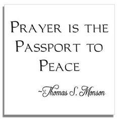 """""""Prayer is the passport to peace.""""  ~Thomas S. Monson"""