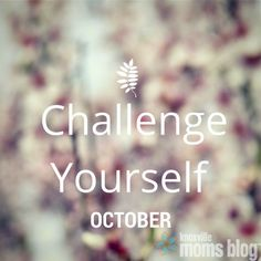 Challenging Yourself // Something For You | Knoxville Moms Blog, inspiration, a better you