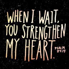 When I wait, you strengthen my heart