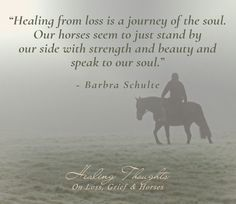 """Healing from loss is a journey of the soul. Our horses seem to just stand by our side with strength and beauty and speak to our soul."
