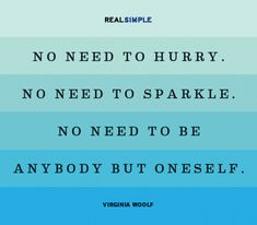 """No need to hurry.  No need to sparkle.  No need to be anybody but oneself."" ~ Virginia Woolf"