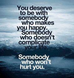 Ti meriti di stare con qualcuno che ti renda felice.   Qualcuno che non ti complichi la vita.   Qualcuno che non ti farà del male.     Ne avrei proprio bisogno...