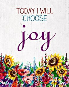Today let's choose JOY! But don't forget to choose other things too.