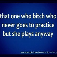 so true -soccer problems SOOOO ANNOYING. Dont come then dont play.