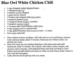 Here is the Blue Owl White Chicken   Chili Recipe. This is the best white chili recipe I have made. I will have to add photos later! :)