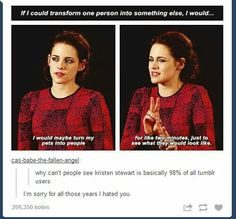 If could transform one person into something else, I would... would maybe turn my pets into people for like two minutes, just to see what they would look like. why can't people see kristen stewart is basically 98% of all tumblr users I'm sorry for all those years I hated you. | lol tumblr post