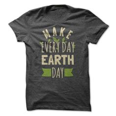 Make Everyday Earth Day. Earth Day shirt 19$. Check this shirt now: http://www.sunfrogshirts.com/Make-Everyday-Earth-Day.html?53507