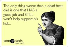 The only thing worse than a dead beat dad is one that HAS a good job and STILL won't help support his kids...