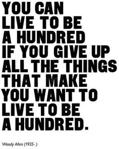 love this!  you can love to be a hundred if you give up all the things that make you live to be a hundred. --Woody Allen