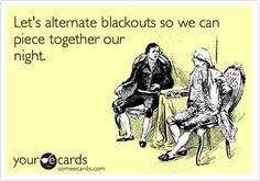 Let's alternate blackouts so we can piece together our night.