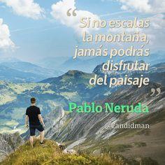 """""""Si no escalas la montaña, jamás podrás disfrutar del #Paisaje"""". #PabloNeruda #FrasesCelebres @candidman"""