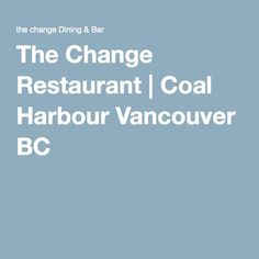 The Change Restaurant | Coal Harbour Vancouver BC