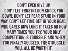 Don't ever give up. Don't let frustration knock you down. Don't let fear stand in your way. Don't let time get in your head. Who cares how long it takes or how many times you try. Your only competition is yourself. And when you finally succeed, the struggle will all be worth it.