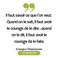 Il faut savoir ce que l'on veut. Quand on le sait, il faut avoir le courage de le dire ; quand on le dit, il faut avoir le courage de le faire.