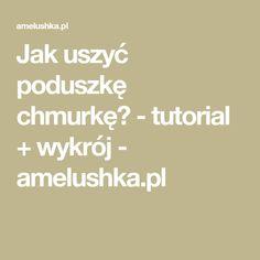 Jak uszyć poduszkę chmurkę? - tutorial + wykrój - amelushka.pl