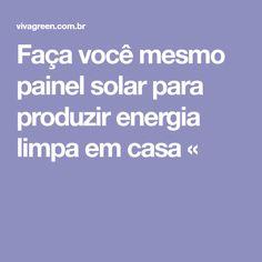 Faça você mesmo painel solar para produzir energia limpa em casa «