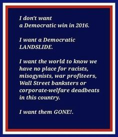 I don't want a Democrat win in 2016. I want a Democratic LANDSLIDE. I want the world to know we have no place for racists, misogynists, war profiteers, Wall Street banksters or corporate-welfare deadbeats in this country. I want them GONE.  Bernie Sanders is the ONLY candidate who can do this! He beats EVERY republican in the national polls, while Hillary either ties or loses!