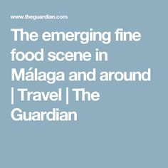 The emerging fine food scene in Málaga and around | Travel | The Guardian