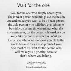 Wait for the one. Wait for the one who simply adores you. The kind of person who…