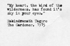 """""""My heart, the bird of the wilderness, has found its sky in your eyes."""" -Rabindranath Tagore, The Gardener, 1915 Poetry Quotes, Words Quotes, Wise Words, Me Quotes, Sayings, Wisdom Quotes, Qoutes, Bukowski, Pretty Words"""