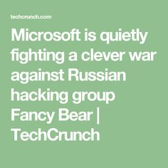 Microsoft is quietly fighting a clever war against Russian hacking group Fancy Bear  |  TechCrunch