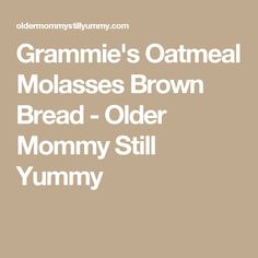 Grammie's Oatmeal Molasses Brown Bread - Older Mommy Still Yummy