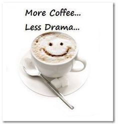 "More Coffee - Less Drama... ;-) After coffee I'm like, ""Yeah, I got this..."""