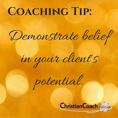 Coaching Tip: Demonstrate belief in your client's potential.