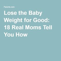 Lose the Baby Weight for Good: 18 Real Moms Tell You How