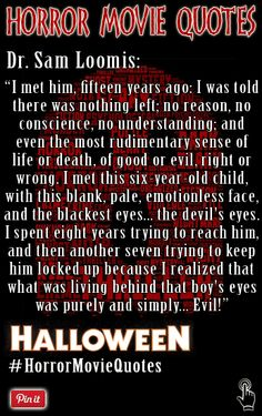 """A chilling quote by Dr. Sam Loomis from in the horror film Halloween.  """"I met this six-year-old child, with this blank, pale, emotionless face, and the blackest eyes... the devil's eyes. I spent eight years trying to reach him, and then another seven trying to keep him locked up because I realized that what was living behind that boy's eyes was purely and simply... evil."""" ~ Halloween(1978)  Follow us on twitter where we tweet daily quotes from horror movies…"""
