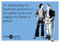 I'm deactivating my Facebook account so I can spend more time judging my friends in person.