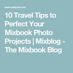 10 Travel Tips to Perfect Your Mixbook Photo Projects | Mixblog - The Mixbook Blog