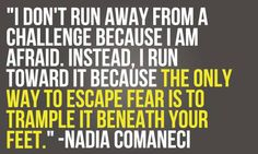 I don't run away from a challenge because I am afraid. Instead, I run toward it because the only way to escape fear is to trample it beneath your feet. – Nadia Comaneci