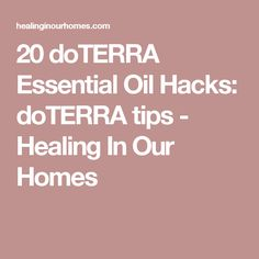20 doTERRA Essential Oil Hacks: doTERRA tips - Healing In Our Homes