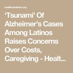 'Tsunami' Of Alzheimer's Cases Among Latinos Raises Concerns Over Costs, Caregiving - HealthCareTimes