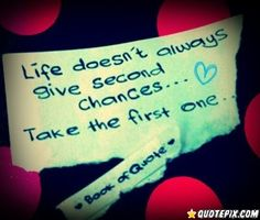 Life Doesn't Always Give Second Chances.