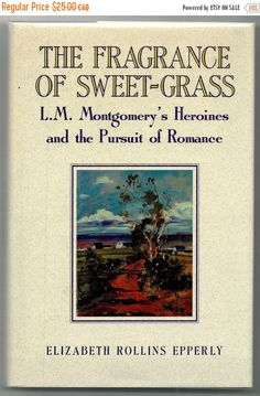 The Fragrance of Sweet-Grass: L. M. Montgomery's Heroines and the Pursuit of Romance (Anne of Green Gables, Road to