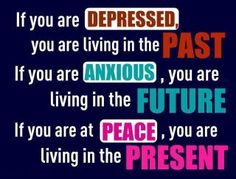 If you are depressed AND anxious, does that average out to mean that you are living in the present and therefore at peace? Good quote though