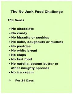 No junk food challenge: 21 days. I think I'm going to try this, except for the peanut butter. Being a picky vegetarian, I get most of my protein from that. All natural, pure peanut butter isn't bad for you in moderation.