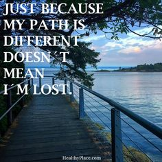 Positive Quote: Just because my path is different doesn't mean I'm lost. HealthyPlace.com