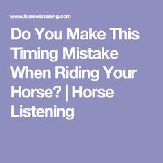 Do You Make This Timing Mistake When Riding Your Horse?   Horse Listening