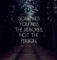The memories with a person is what you really miss.