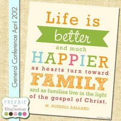 Free Printable: Life is better and much happier as hearts turn toward family... M. Russell Ballard LDS General Conference April 2012