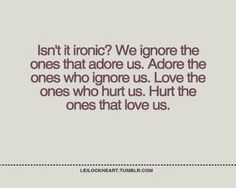 Isn't it ironic? we ignore the ones that adore us. adore the ones who ignore us. love the ones who hurt us. hurt the ones that loves us